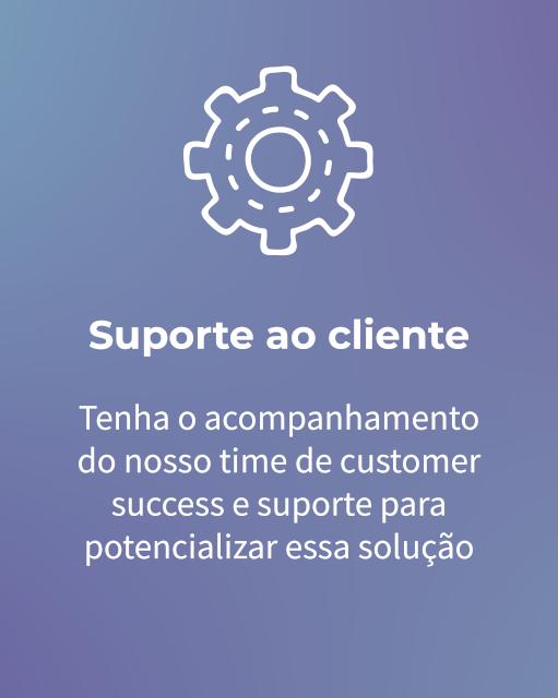 Suporte ao cliente Tenha o acompanhamento do nosso time de customer success e suporte para potencializar essa solução